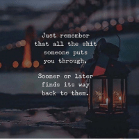 Sooner Or Later: Just remember  that all the shit  someone puts  you through,  Sooner or later  finds its way  back to them.