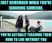 True !: JUST REMEMBER WHEN YOUTRE  IGNORINGSOMEONE.  YOU'RE ACTUALLY TEACHING THEM  HOW TOLIVE WITHOUT YOU True !