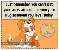 Facebook, Love, and Memes: Just remember you can't put  your arms around a memory, so  Hug someone you love, today.  Sula  My Face  FACEBOOK.COM/PUTASMILEONFACE