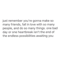 awaiting: just remember you're gonna make so  many friends, fall in love with so many  people, and do so many things. one bad  day or one heartbreak isn't the end of  the endless possibilities awaiting you