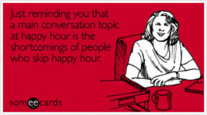 Funny TGIF Memes & Ecards | Someecards: Just reminding you that  a main conversation topic  at happy hour is the  shortcomings of people  who skip happy hour  someecards  ее Funny TGIF Memes & Ecards | Someecards