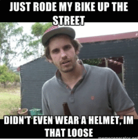Words Of Resentment: JUST RODE MY BIKE UP THE  STREET  DIDN'T EVEN WEAR A HELMET, IM  THAT LOOSE Words Of Resentment