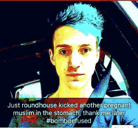 Muslim, Pregnant, and Another: Just roundhouse kicked another pregnant  muslim in the stomache thank me later