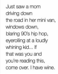Come Over, Dank, and Driving: Just saw a mom  driving down  the road in her mini van,  windows down,  blaring 90's hip hop  eyerolling at a loudly  whining kid... If  that was you and  you're reading this,  come over. I have wine. Credit: Ashley Roberts Fitness