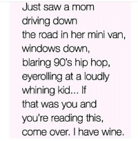 Come Over, Driving, and Saw: Just saw a mom  driving down  the road in her mini van,  Windows down,  blaring 90's hip hop,  eyerolling at a loudly  whining kid... If  that was you and  you're reading this,  come over. I have wine, It's wine O'clock Hun 🍷🍷😁