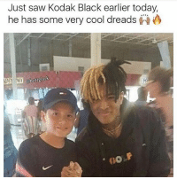 😂😂😂: Just saw Kodak Black earlier today,  he has some very cool dreads 😂😂😂