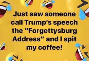 "Saw, Coffee, and Michael: Just saw someone  call Trump's speech  the ""Forgettysburg  Address"" and I spit  my coffee! Michael Szulkowski"