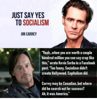 "Facebook Post: JUST SAY YES  TO SOCIALISM  JIM CARREY  Yeah...when you are worth a couple  hundred million you can say crap like  this,"" wrote Kevin Sorbo in a Facebook  post Too funny. Socialism didn't  create Hollywood. Capitalism did.  Carrey may be Canadian, but where  did he search out for success?  Ah, it was America."""
