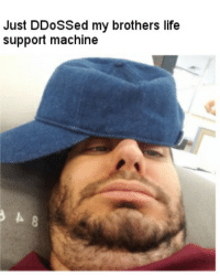 Memes About Life: Just Sed my brothers life  support machine
