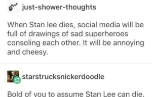 Shower, Social Media, and Stan: just-shower-th  oughts  When Stan lee dies, social media will be  full of drawings of sad superheroes  consoling each other. It will be annoying  and cheesy.  starstrucksnickerdoodle  Bold of you to assume Stan Lee can die. me_irl