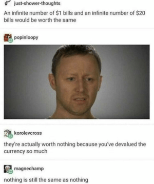 Shower, Shower Thoughts, and Bills: just-shower-thoughts  An infinite number of $1 bills and an infinite number of $20  bills would be worth the same  popinloopy  korolevcross  they're actually worth nothing because you've devalued the  currency so much  magnechamp  nothing is still the same as nothing Double shutdown