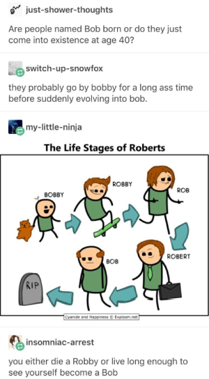 Ass, Life, and Shower: just-shower-thoughts  Are people named Bob born or do they just  come into existence at age 40?  switch-up-snowfox  they probably go by bobby for a long ass time  before suddenly evolving into bob.  my-little-ninja  The Life Stages of Roberts  ROBBY  ROB  ВОBBY  ROBERT  ВОВ  RIP  Cyanide and Happiness Explosm.net  insomniac-arrest  you either die a Robby or live long enough to  see yourself become a Bob