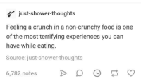 Dank, Food, and Shower: just-shower-thoughts  Feeling a crunch in a non-crunchy food is one  of the most terrifying experiences you can  have while eating.  Source: just-shower-thoughts  6,782 notes