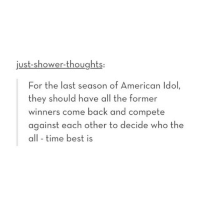 This would be cool: just-shower-thoughts  For the last season of American Idol  they should have all the former  winners come back and compete  against each other to decide who the  all-time best is This would be cool