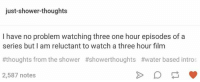 reluctant: just-shower-thoughts  I have no problem watching three one hour episodes of a  series but I am reluctant to watch a three hour film  #thoughts from the shower #showerthoughts #water based intros  2,587 notes