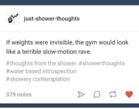 Gym, Shower, and Shower Thoughts: just-shower-thoughts  If weights were invisible, the gym would look  like a terrible slow-motion rave.  #thoughts from the shower #showerthoughts  #water based introspection  #showery contemplation  379 notes