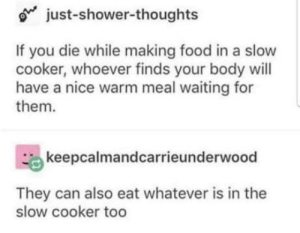 laughoutloud-club:  H O L U P: just-shower-thoughts  If you die while making food in a slow  cooker, whoever finds your body will  have a nice warm meal waiting for  them.  keepcalmandcarrieunderwood  They can also eat whatever is in the  slow cooker too laughoutloud-club:  H O L U P