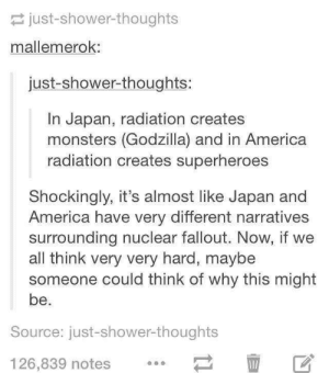 America, Godzilla, and Shower: just-shower-thoughts  mallemerok:  just-shower-thoughts:  In Japan, radiation creates  monsters (Godzilla) and in America  radiation creates superheroes  Shockingly, it's almost like Japan and  America have very different narratives  surrounding nuclear fallout. Now, if we  all think very very hard, maybe  someone could think of why this might  be.  Source: just-shower-thoughts  126,839 notes