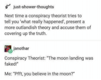 "Shower, Shower Thoughts, and Moon: just-shower-thoughts  Next time a conspiracy theorist tries to  tell you 'what really happened', presenta  more outlandish theory and accuse them of  covering up the truth.  janothar  Conspiracy Theorist: ""The moon landing was  faked!""  Me: ""Pfft, you believe in the moon?"" me irl"