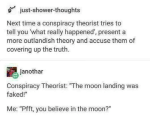 "Life, Shower, and Shower Thoughts: just-shower-thoughts  Next time a conspiracy theorist tries to  tell you what really happened, presenta  more outlandish theory and accuse them of  covering up the truth.  janothar  Conspiracy Theorist: ""The moon landing was  faked!""  Me: ""Pfft, you believe in the moon?"" Life Protip"