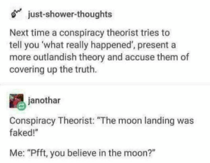 "Shower, Shower Thoughts, and Aliens: just-shower-thoughts  Next time a conspiracy theorist tries to  tell you what really happened', presenta  more outlandish theory and accuse them of  covering up the truth.  janothar  Conspiracy Theorist: ""The moon landing was  faked!""  Me: ""Pfft, you believe in the moon?"" you: area 51 is where aliens are hidden 