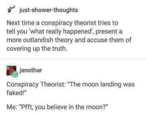 "Shower, Shower Thoughts, and Moon: just-shower-thoughts  Next time a conspiracy theorist tries to  tell you  more outlandish theory and accuse them of  covering up the truth  what really happened', present a  janothar  Conspiracy Theorist: ""The moon landing was  faked!""  Me: ""Pfft, you believe in the moon?"""