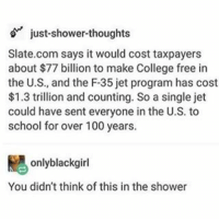 This is a SUPER INTERESTING FACT funnyfriday funnytumblr tumblr funny tumblrtextpost funnytumblrtextpost funny haha humor hilarious: just shower-thoughts  Slate.com says it would cost taxpayers  about $77 billion to make College free in  the U.S., and the F-35 jet program has cost  $1.3 trillion and counting. So a single jet  could have sent everyone in the U.S. to  school for over 100 years.  only black girl  You didn't think of this in the shower This is a SUPER INTERESTING FACT funnyfriday funnytumblr tumblr funny tumblrtextpost funnytumblrtextpost funny haha humor hilarious