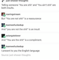 """Apparently, Memes, and Shit: just-shower-thoughts  Telling someone 'You are shit' and 'You ain't shit' are  both insults.  roaringstream  pt  But """"You are not shit"""" is a reassurance  teamwefuckedup  And """"you are not the shit"""" is an insult  astargatelover  And """"You are the shit"""" is a compliment.  teamwefuckedup  I present to you the English language  Source: just-shower-thoughts so apparently my brother has a limit to how much i can talk about voltron wow what a loser"""