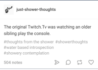 shower: just-shower-thoughts  The original Twitch.Tv was watching an older  sibling play the console.  #thoughts from the shower #showerthoughts  #water based introspection  #showery contemplation  504 notes