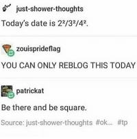 just-shower thoughts  Today's date is 22/32/42.  zouisprideflag  YOU CAN ONLY REBLOG THIS TODAY  E patrickat  Be there and be square.  Source: thoughts I was so confused at first bc I live in the us-mich funny tumblr textpost tumblrtextpost funnytumblrtextpost tumblrtextpostaccount f4f followme followforfollow follow4follow likeforlike like4like likesforlikes likes4likes
