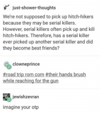rom com: just-shower-thoughts  We're not supposed to pick up hitch-hikers  because they may be serial killers.  However, serial killers often pick up and kill  hitch-hikers. Therefore, has a serial killer  ever picked up another serial killer and did  they become best friends?  clowneprince  #road trip rom com #their hands brush  while reaching for the gun  jewishzevran  imagine your otp