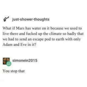 Put that in your pipe and smoke it.: just- shower thoughts  What if Mars has water on it because we used to  live there and fucked up the climate so badly that  we had to send an escape pod to earth with only  Adam and Eve in it?  simonein2015  You stop that Put that in your pipe and smoke it.