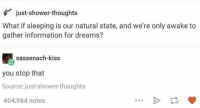 sassenach: just-shower-thoughts  What if sleeping is our natural state, and we're only awake to  gather information for dreams?  sassenach-kiss  you stop that  Source: just-shower-thoughts  404,984 notes