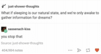 shower: just-shower-thoughts  What if sleeping is our natural state, and we're only awake to  gather information for dreams?  sassenach-kiss  you stop that  Source: just-shower-thoughts  404,984 notes