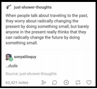 Dude, Future, and Memes: just-shower-thoughts  When people talk about traveling to the past,  they worry about radically changing the  present by doing something small, but barely  anyone in the present really thinks that they  can radically change the future by doing  something small  sonyaliloquy  dude.  Source: just-shower-thoughts  62,421 notesD https://t.co/9aWkwPbOoe
