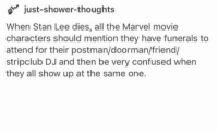 Confused, Shower, and Shower Thoughts: just-shower-thoughts  When Stan Lee dies, all the Marvel movie  characters should mention they have funerals to  attend for their postman/doorman/friend/  stripclub DJ and then be very confused when  they all show up at the same one. 10+ Trending Pictures – Rest in Peace Stan Lee One-Above-All 1922 – 2018