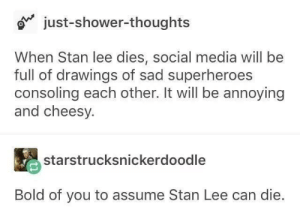 Shower, Shower Thoughts, and Social Media: just-shower-thoughts  When Stan lee dies, social media will be  full of drawings of sad superheroes  consoling each other. It will be annoying  and cheesy.  starstrucksnickerdoodle  Bold of you to assume Stan Lee can die. RIP :(