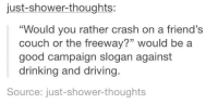 """Campaign Slogans: just shower thoughts:  """"Would you rather crash on a friend's  couch or the freeway?"""" would be a  good campaign slogan against  drinking and driving.  Source: just-shower thoughts"""