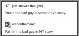 Bad, Dank, and Memes: just-shower-thoughts  You're the bad guy in somebody's story.  archonthemanic  Pal I'm the bad guy in MY story meirl by VarysIsAMermaid69 MORE MEMES