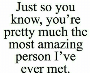 Amazing, Person, and Youre: Just so vou  know, you're  pretty much the  most amazing  person I've  ęver met.
