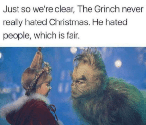 Entirely fair.: Just so we're clear, The Grinch never  really hated Christmas. He hated  people, which is fair. Entirely fair.
