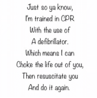 Do It Again, Memes, and Train: Just so ya know,  I'm trained in CpR  With the uge of  A defibrillator.  Which meang can  Choke the life out of you,  Then resuscitate you  And do it again. Someone better take note KMK