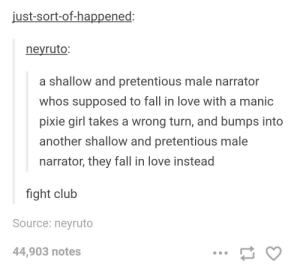 rage-comics-base:  honestly i would watch that: just-sort-of-happened:  neyruto:  a shallow and pretentious male narrator  whos supposed to fall in love with a manic  pixie girl takes a wrong turn, and bumps into  another shallow and pretentious male  narrator, they fall in love instead  fight club  Source: neyruto  44,903 notes rage-comics-base:  honestly i would watch that