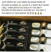 Memes, Bentley, and Eclipse: JUST SPENT MY LAST $900 ON 50000 PAIRS OF  ECLIPSE GLASSESLAUGH IF U WANT BUT WHEN  I SELL THEM SHITS 4 $2 EACH AT THA NEXT  ECLIPSE IN 2024 IMA B LAUGHIN ALL THA WAY 2  THA BENTLEY DEALERSHIP型型型  SOL  PSL  TCHER  so  TCHER  SOLAR  CATCHER  SOt  CLIPSE  ATCHER 🤷♂️
