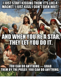 The new and improved Republican Jesus:: JUST START KISSING THEM. IT'SLIKEA  MAGNET I JUST KISS.IDON'T EVEN WAIT.  AND WHEN YOUIREA STAR,  THEYLETYOU DO IT.  YOU CAN DO ANYTHING  GRAB  THEM BY THE PUSSY YOU CAN DOANYTHING. The new and improved Republican Jesus:
