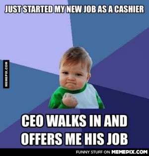 Success kid lately.omg-humor.tumblr.com: JUST STARTED MY  NEW JOB AS A CASHIER  CEO WALKS IN AND  OFFERS ME HIS JOB  FUNNY STUFF ON MEMEPIX.COM  MEMEPIX.COM Success kid lately.omg-humor.tumblr.com