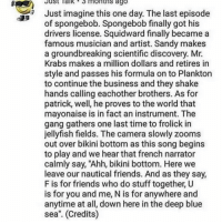 "😭😓: Just Talk3 months ago  Just imagine this one day. The last episode  of spongebob. Spongebob finally got his  drivers license. Squidward finally became a  famous musician and artist. Sandy makes  a groundbreaking scientific discovery. Mr  Krabs makes a million dollars and retires in  style and passes his formula on to Plankton  to continue the business and they shake  hands calling eachother brothers. As for  patrick, well, he proves to the world that  mayonaise is in fact an instrument. The  gang gathers one last time to frolick in  jellyfish fields. The camera slowly zoom:s  out over bikini bottom as this song begins  to play and we hear that french narrator  calmly say, ""Ahh, bikini bottom. Here we  leave our nautical friends. And as they say,  F is for friends who do stuff together, U  is for you and me, N is for anywhere and  anytime at all, down here in the deep blue  sea"". (Credits) 😭😓"