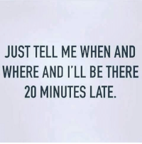 Memes, 🤖, and Eames: JUST TELL ME WHEN AND  WHERE AND I'LL BE THERE  20 MINUTES LATE  NE  AH  NTE  EEA  HBL  WLS  ELE  IT  LN  EAM  1AM  TEO  TR  2  SE  UH  JW