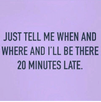Memes, 🤖, and Eames: JUST TELL ME WHEN AND  WHERE AND I'LL BE THERE  20 MINUTES LATE  NE  AH  NTE  EEA  HBL  WLS  ELE  IT  LN  EAM  1AM  TEO  R2  SE2  T  UH  JW