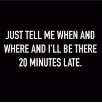 Memes, 🤖, and Tell Me: JUST TELL ME WHEN AND  WHERE AND I'LL BE THERE  20 MINUTES LATE Thanks in advance 💋 @themrsqueenbee @themrsqueenbee @themrsqueenbee